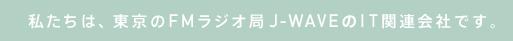 私たちは、東京のFMラジオ局J-WAVEのIT関連会社です。